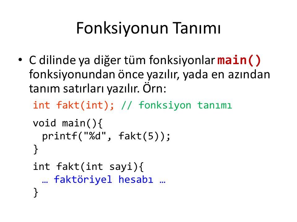 Fonksiyonun Tanımı C dilinde ya diğer tüm fonksiyonlar main() fonksiyonundan önce yazılır, yada en azından tanım satırları yazılır.
