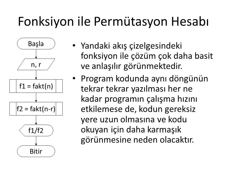 Permütasyon Programı #include long fakt(short sayi){ long f=1; for (int i=2; i<=sayi; i++) f = f * i; return f; } void main(){ short n, r; printf( n degerini giriniz : ); scanf( %d , &n); printf( r degerini giriniz : ); scanf( %d , &r); printf( permutasyon = %d , fakt(n) / fakt(n-r)); } Döndüreceği değerin veri tipi Alacağı değerin (parametrenin) veri tipi C dilinde for içinde değişken tanımı yapılamaz, C++ ve C# dillerinde yapılabilir.