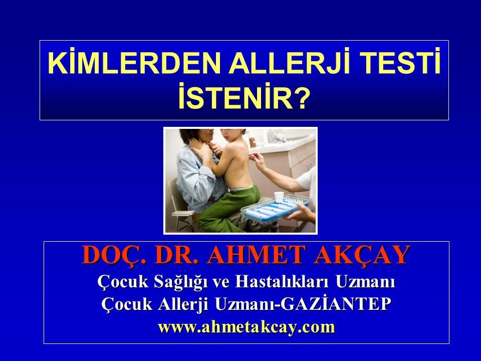 DOÇ. DR. AHMET AKÇAY Çocuk Sağlığı ve Hastalıkları Uzmanı Çocuk Allerji Uzmanı-GAZİANTEP www.ahmetakcay.com KİMLERDEN ALLERJİ TESTİ İSTENİR?