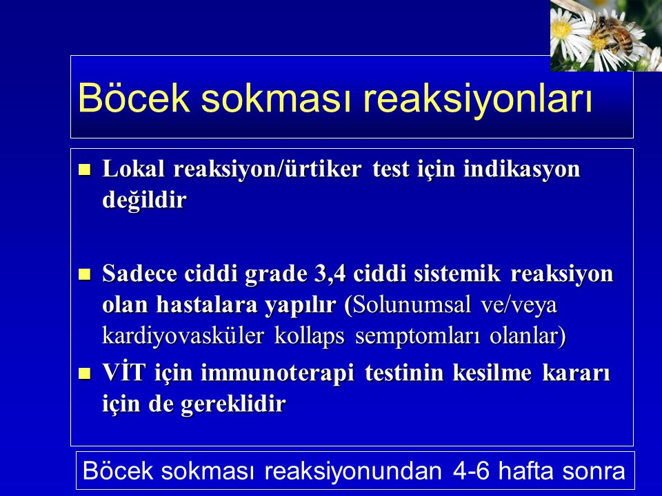Lokal reaksiyon/ürtiker test için indikasyon değildir Lokal reaksiyon/ürtiker test için indikasyon değildir Sadece ciddi grade 3,4 ciddi sistemik reaksiyon olan hastalara yapılır (Solunumsal ve/veya kardiyovasküler kollaps semptomları olanlar) Sadece ciddi grade 3,4 ciddi sistemik reaksiyon olan hastalara yapılır (Solunumsal ve/veya kardiyovasküler kollaps semptomları olanlar) VİT için immunoterapi testinin kesilme kararı için de gereklidir VİT için immunoterapi testinin kesilme kararı için de gereklidir Böcek sokması reaksiyonları Böcek sokması reaksiyonundan 4-6 hafta sonra