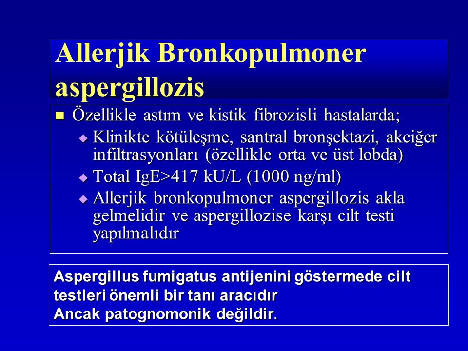 Özellikle astım ve kistik fibrozisli hastalarda; Özellikle astım ve kistik fibrozisli hastalarda;  Klinikte kötüleşme, santral bronşektazi, akciğer infiltrasyonları (özellikle orta ve üst lobda)  Total IgE>417 kU/L (1000 ng/ml)  Allerjik bronkopulmoner aspergillozis akla gelmelidir ve aspergillozise karşı cilt testi yapılmalıdır Allerjik Bronkopulmoner aspergillozis Aspergillus fumigatus antijenini göstermede cilt testleri önemli bir tanı aracıdır Ancak patognomonik değildir.