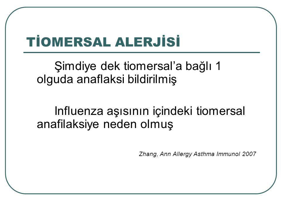 TİOMERSAL ALERJİSİ Şimdiye dek tiomersal'a bağlı 1 olguda anaflaksi bildirilmiş Influenza aşısının içindeki tiomersal anafilaksiye neden olmuş Zhang,