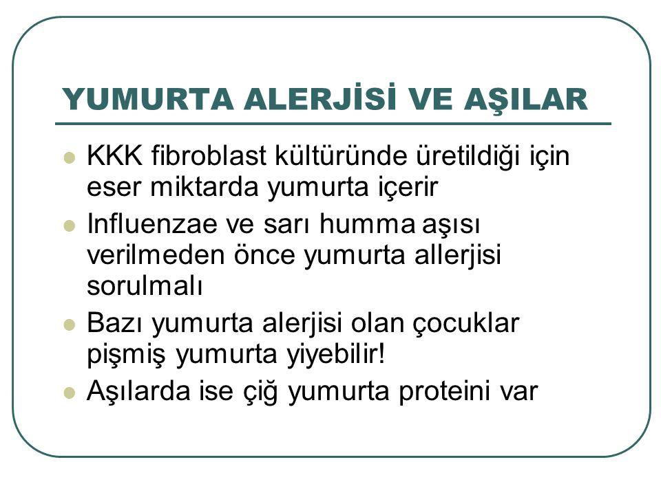YUMURTA ALERJİSİ VE AŞILAR KKK fibroblast kültüründe üretildiği için eser miktarda yumurta içerir Influenzae ve sarı humma aşısı verilmeden önce yumur
