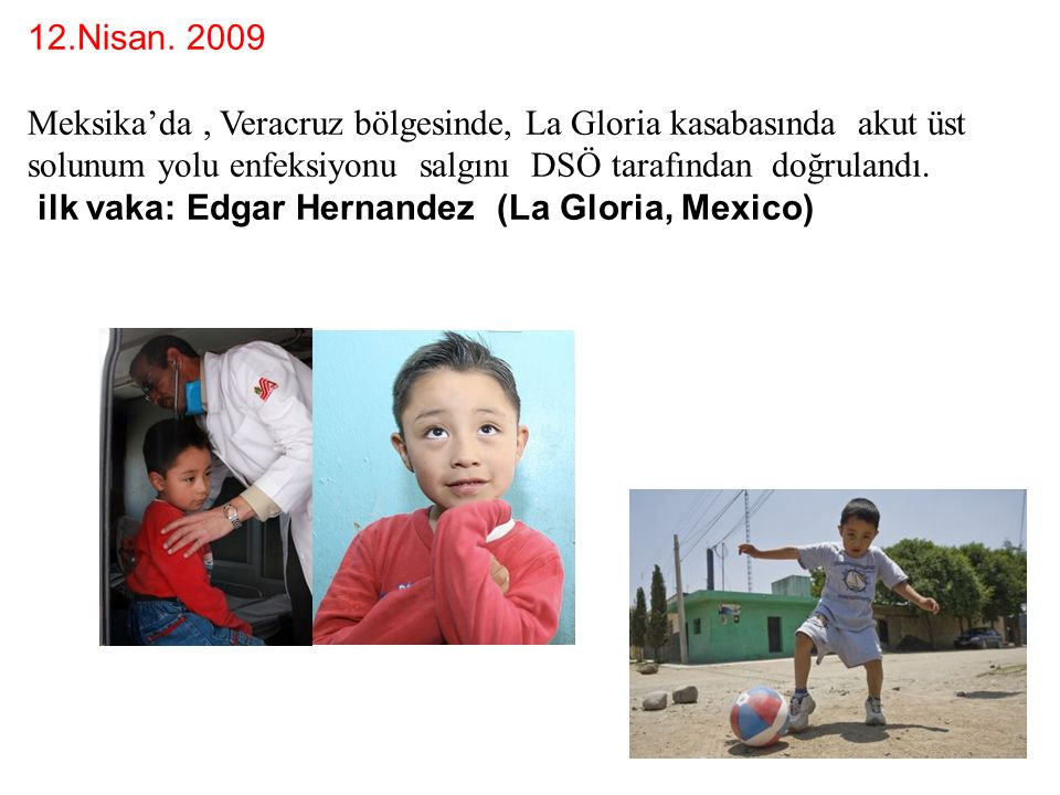 12.Nisan. 2009 Meksika'da, Veracruz bölgesinde, La Gloria kasabasında akut üst solunum yolu enfeksiyonu salgını DSÖ tarafından doğrulandı. ilk vaka: E