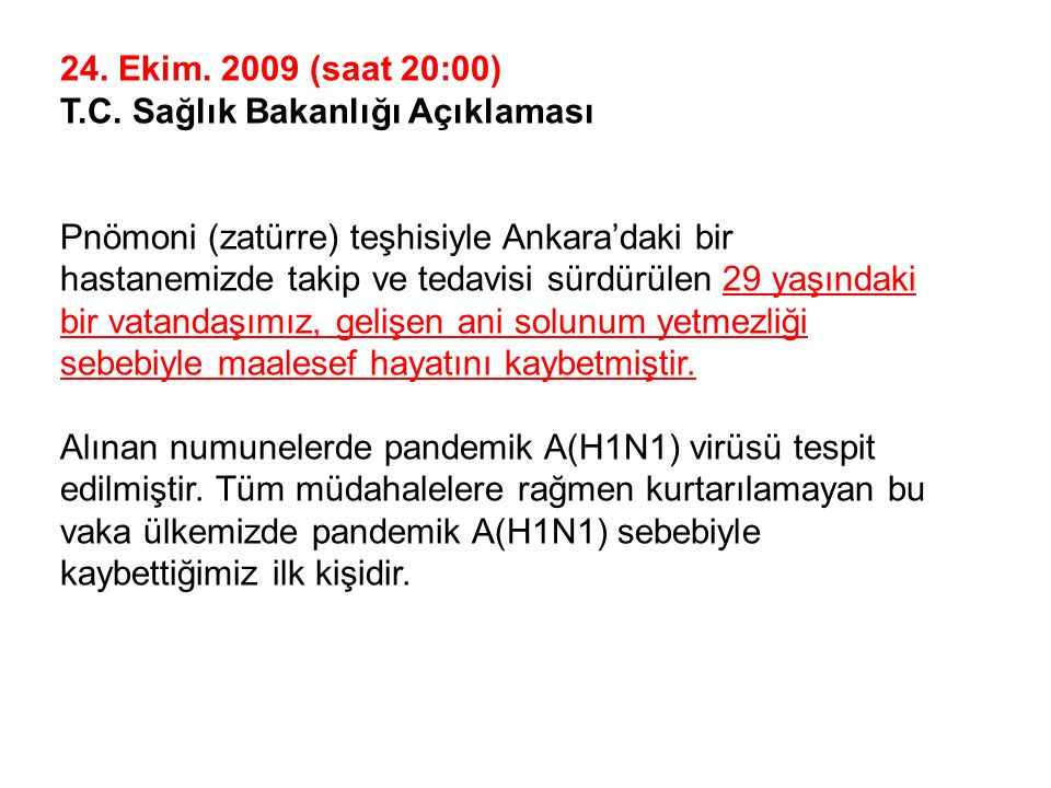 24. Ekim. 2009 (saat 20:00) T.C. Sağlık Bakanlığı Açıklaması Pnömoni (zatürre) teşhisiyle Ankara'daki bir hastanemizde takip ve tedavisi sürdürülen 29