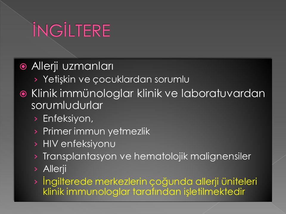  Allerji uzmanları › Yetişkin ve çocuklardan sorumlu  Klinik immünologlar klinik ve laboratuvardan sorumludurlar › Enfeksiyon, › Primer immun yetmezlik › HIV enfeksiyonu › Transplantasyon ve hematolojik malignensiler › Allerji › İngilterede merkezlerin çoğunda allerji üniteleri klinik immunologlar tarafından işletilmektedir  Allerji uzmanları › Yetişkin ve çocuklardan sorumlu  Klinik immünologlar klinik ve laboratuvardan sorumludurlar › Enfeksiyon, › Primer immun yetmezlik › HIV enfeksiyonu › Transplantasyon ve hematolojik malignensiler › Allerji › İngilterede merkezlerin çoğunda allerji üniteleri klinik immunologlar tarafından işletilmektedir