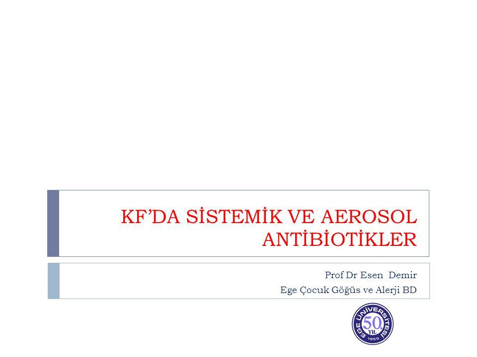 KF'DA SİSTEMİK VE AEROSOL ANTİBİOTİKLER Prof Dr Esen Demir Ege Çocuk Göğüs ve Alerji BD