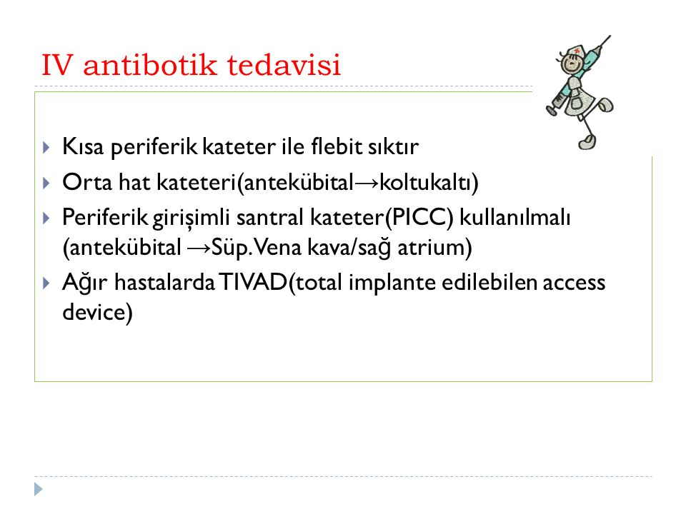 IV antibotik tedavisi  Kısa periferik kateter ile flebit sıktır  Orta hat kateteri(antekübital → koltukaltı)  Periferik girişimli santral kateter(PICC) kullanılmalı (antekübital → Süp.