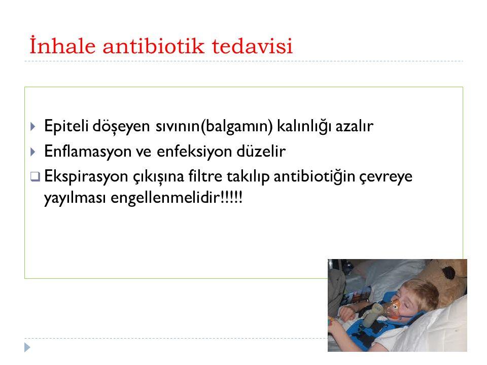 İnhale antibiotik tedavisi  Epiteli döşeyen sıvının(balgamın) kalınlı ğ ı azalır  Enflamasyon ve enfeksiyon düzelir  Ekspirasyon çıkışına filtre takılıp antibioti ğ in çevreye yayılması engellenmelidir!!!!!