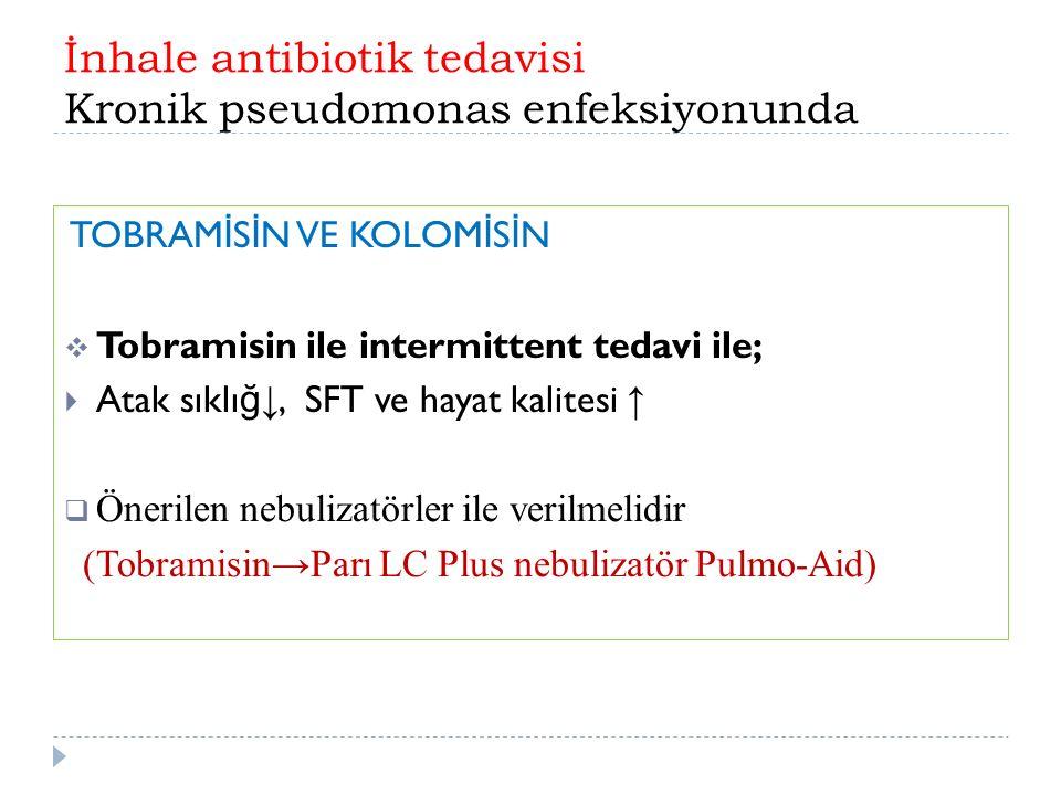 İnhale antibiotik tedavisi Kronik pseudomonas enfeksiyonunda TOBRAM İ S İ N VE KOLOM İ S İ N  Tobramisin ile intermittent tedavi ile;  Atak sıklı ğ ↓, SFT ve hayat kalitesi ↑  Önerilen nebulizatörler ile verilmelidir (Tobramisin → Parı LC Plus nebulizatör Pulmo-Aid)