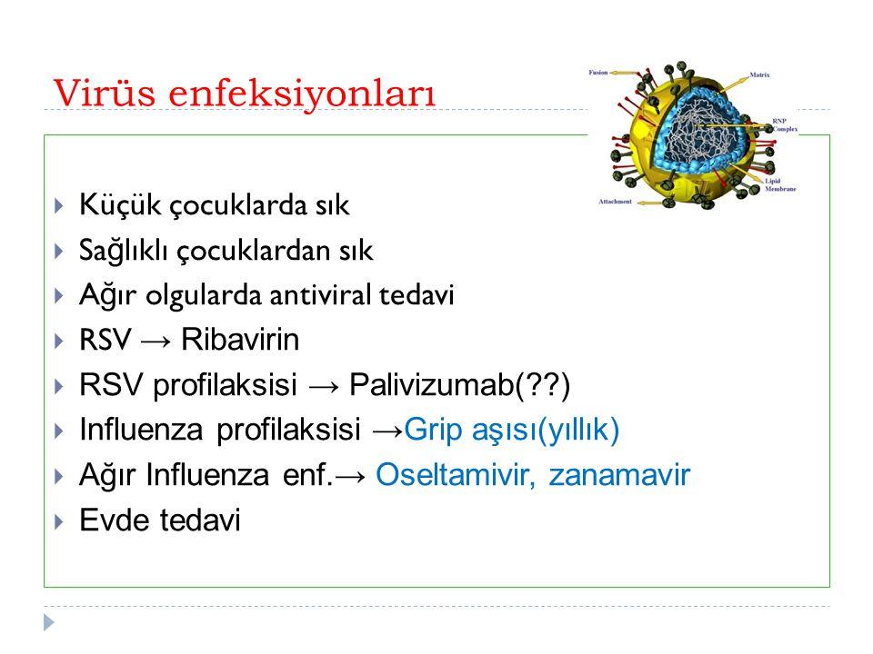 Virüs enfeksiyonları  Küçük çocuklarda sık  Sa ğ lıklı çocuklardan sık  A ğ ır olgularda antiviral tedavi  RSV → Ribavirin  RSV profilaksisi → Palivizumab( )  Influenza profilaksisi →Grip aşısı(yıllık)  Ağır Influenza enf.→ Oseltamivir, zanamavir  Evde tedavi