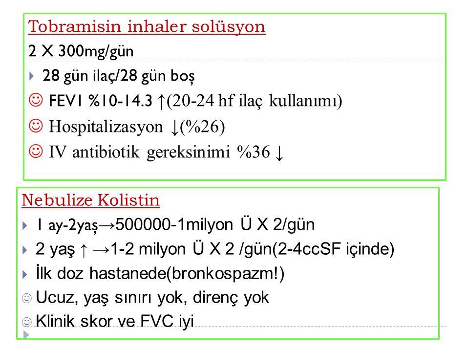 Tobramisin inhaler solüsyon 2 X 300mg/gün  28 gün ilaç/28 gün boş FEV1 %10-14.3 ↑(20-24 hf ilaç kullanımı) Hospitalizasyon ↓(%26) IV antibiotik gereksinimi %36 ↓ Nebulize Kolistin  1 ay-2yaş →500000-1milyon Ü X 2/gün  2 yaş ↑ →1-2 milyon Ü X 2 /gün(2-4ccSF içinde)  İlk doz hastanede(bronkospazm!) Ucuz, yaş sınırı yok, direnç yok Klinik skor ve FVC iyi