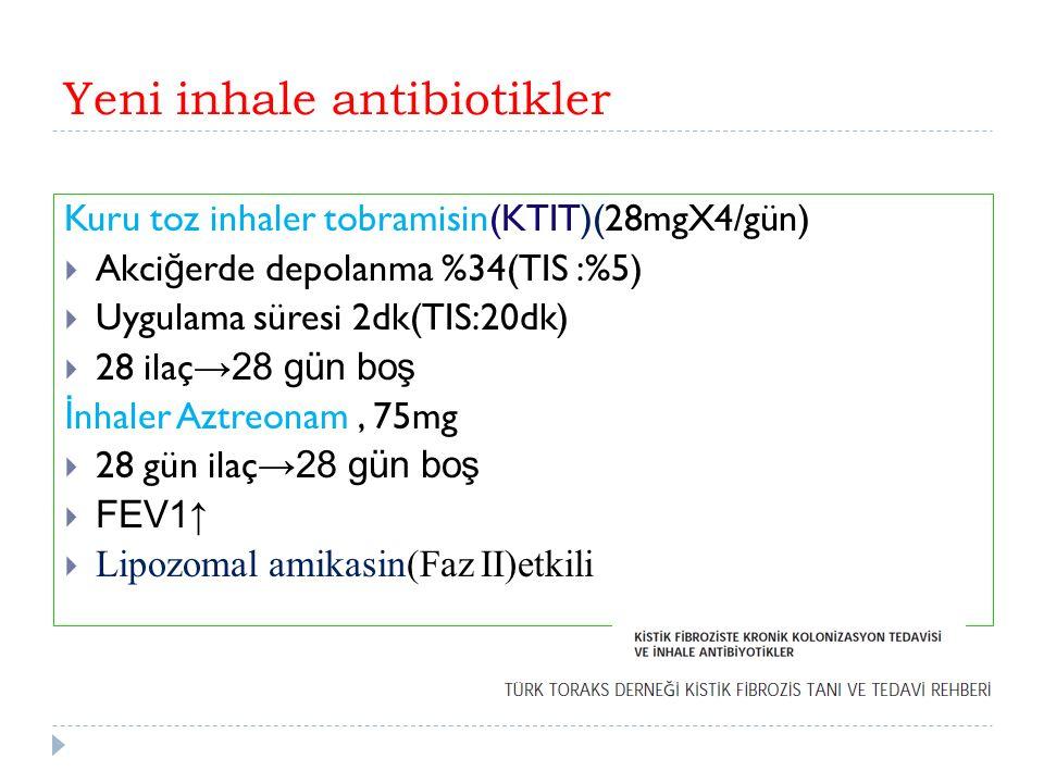 Yeni inhale antibiotikler Kuru toz inhaler tobramisin(KTIT)(28mgX4/gün)  Akci ğ erde depolanma %34(TIS :%5)  Uygulama süresi 2dk(TIS:20dk)  28 ilaç →28 gün boş İ nhaler Aztreonam, 75mg  28 gün ilaç →28 gün boş  FEV1 ↑  Lipozomal amikasin(Faz II)etkili