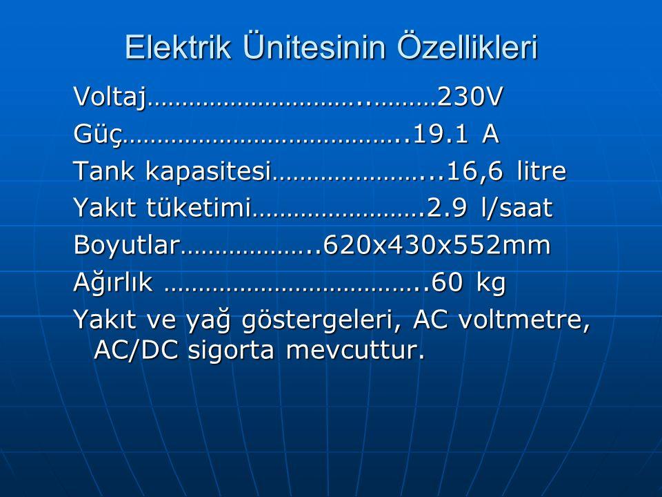 Elektrik Ünitesinin Özellikleri Voltaj…………………………..………230V Güç…………………………………..19.1 A Tank kapasitesi…………………...16,6 litre Yakıt tüketimi…………………….2.9 l/saat Boyutlar………………..620x430x552mm Ağırlık ………………………………..60 kg Yakıt ve yağ göstergeleri, AC voltmetre, AC/DC sigorta mevcuttur.