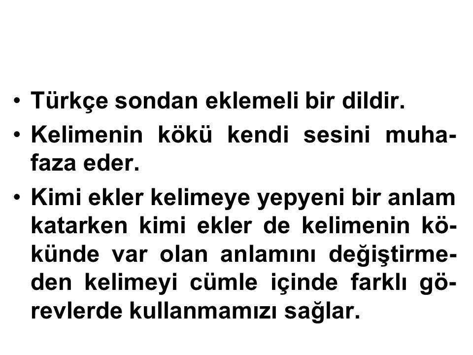 Türkçe sondan eklemeli bir dildir. Kelimenin kökü kendi sesini muha- faza eder. Kimi ekler kelimeye yepyeni bir anlam katarken kimi ekler de kelimenin