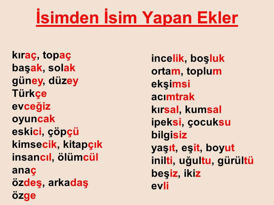 İsimden İsim Yapan Ekler kıraç, topaç başak, solak güney, düzey Türkçe evceğiz oyuncak eskici, çöpçü kimsecik, kitapçık insancıl, ölümcül anaç özdeş,