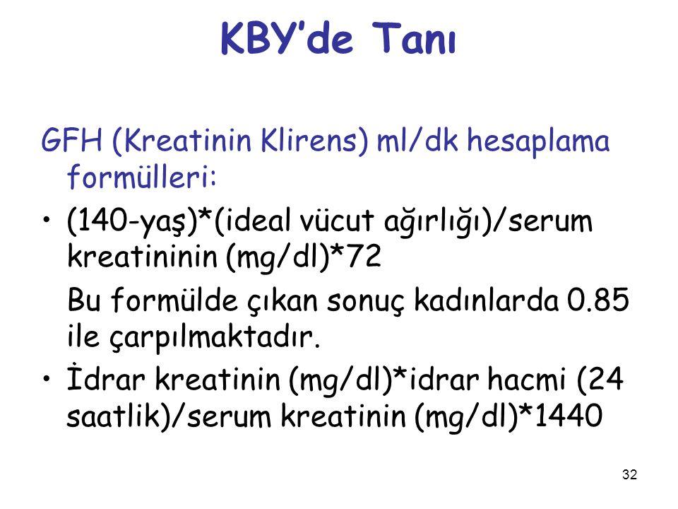 32 KBY'de Tanı GFH (Kreatinin Klirens) ml/dk hesaplama formülleri: (140-yaş)*(ideal vücut ağırlığı)/serum kreatininin (mg/dl)*72 Bu formülde çıkan son