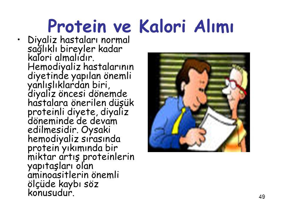 49 Protein ve Kalori Alımı Diyaliz hastaları normal sağlıklı bireyler kadar kalori almalıdır. Hemodiyaliz hastalarının diyetinde yapılan önemli yanlış