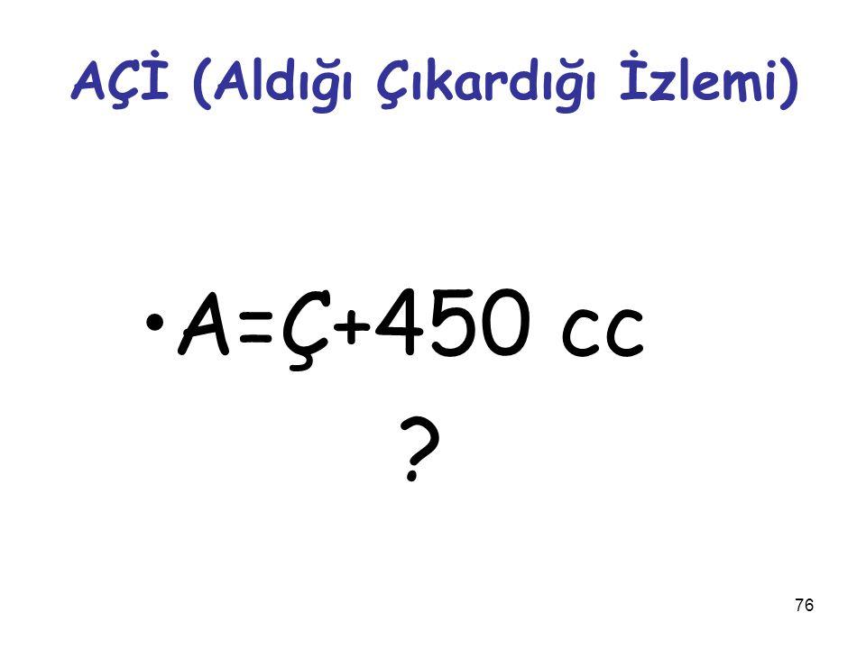 76 AÇİ (Aldığı Çıkardığı İzlemi) A=Ç+450 cc ?