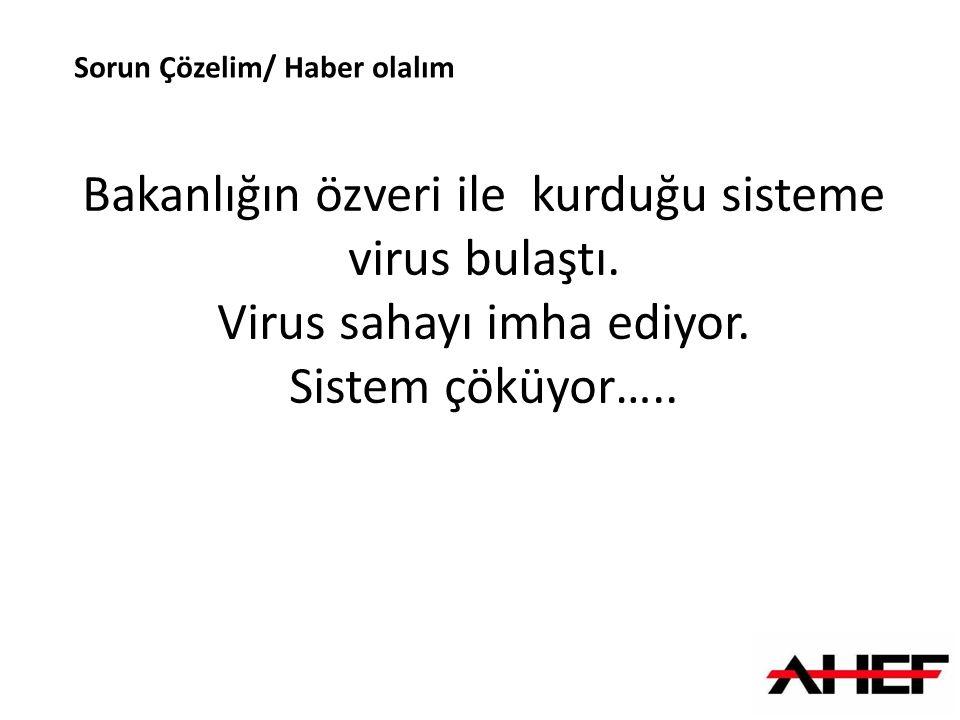 Sorun Çözelim/ Haber olalım Bakanlığın özveri ile kurduğu sisteme virus bulaştı. Virus sahayı imha ediyor. Sistem çöküyor…..