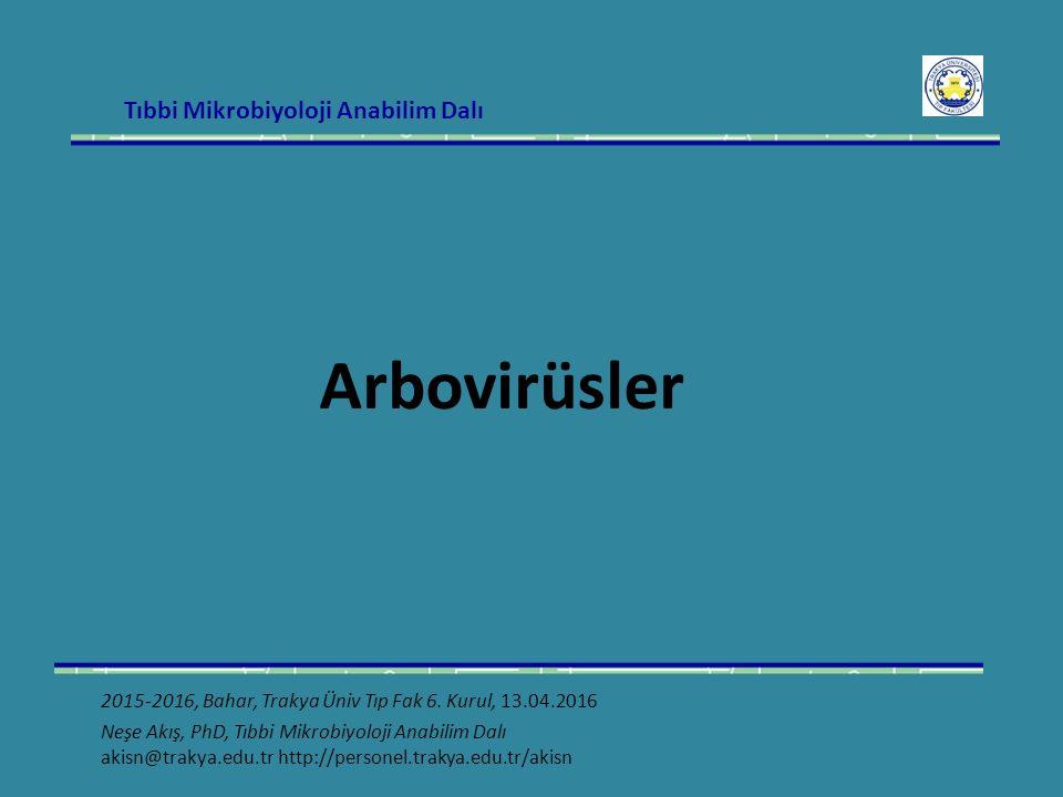Tıbbi Mikrobiyoloji Anabilim Dalı Arbovirüsler 2015-2016, Bahar, Trakya Üniv Tıp Fak 6. Kurul, 13.04.2016 Neşe Akış, PhD, Tıbbi Mikrobiyoloji Anabilim
