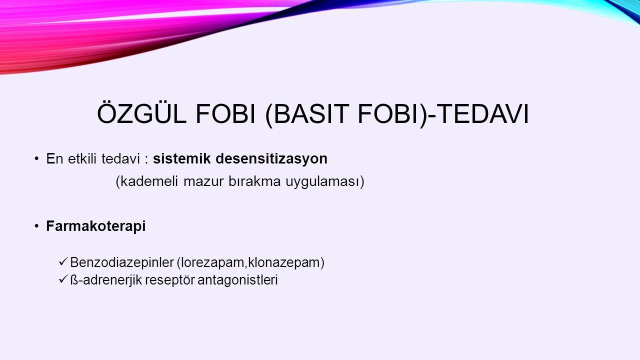 ÖZGÜL FOBI (BASIT FOBI)-TEDAVI En etkili tedavi : sistemik desensitizasyon (kademeli mazur bırakma uygulaması) Farmakoterapi Benzodiazepinler (lorezapam,klonazepam) ß-adrenerjik reseptör antagonistleri