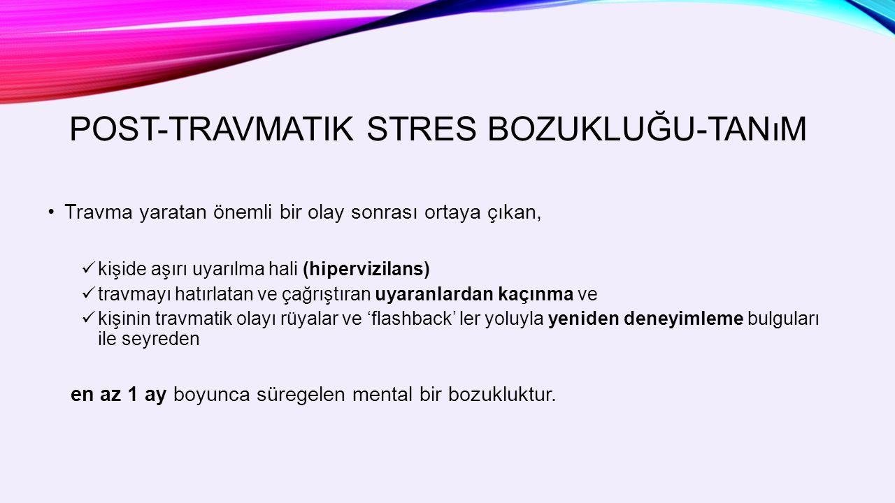 POST-TRAVMATIK STRES BOZUKLUĞU-TANıM Travma yaratan önemli bir olay sonrası ortaya çıkan, kişide aşırı uyarılma hali (hipervizilans) travmayı hatırlatan ve çağrıştıran uyaranlardan kaçınma ve kişinin travmatik olayı rüyalar ve 'flashback' ler yoluyla yeniden deneyimleme bulguları ile seyreden en az 1 ay boyunca süregelen mental bir bozukluktur.