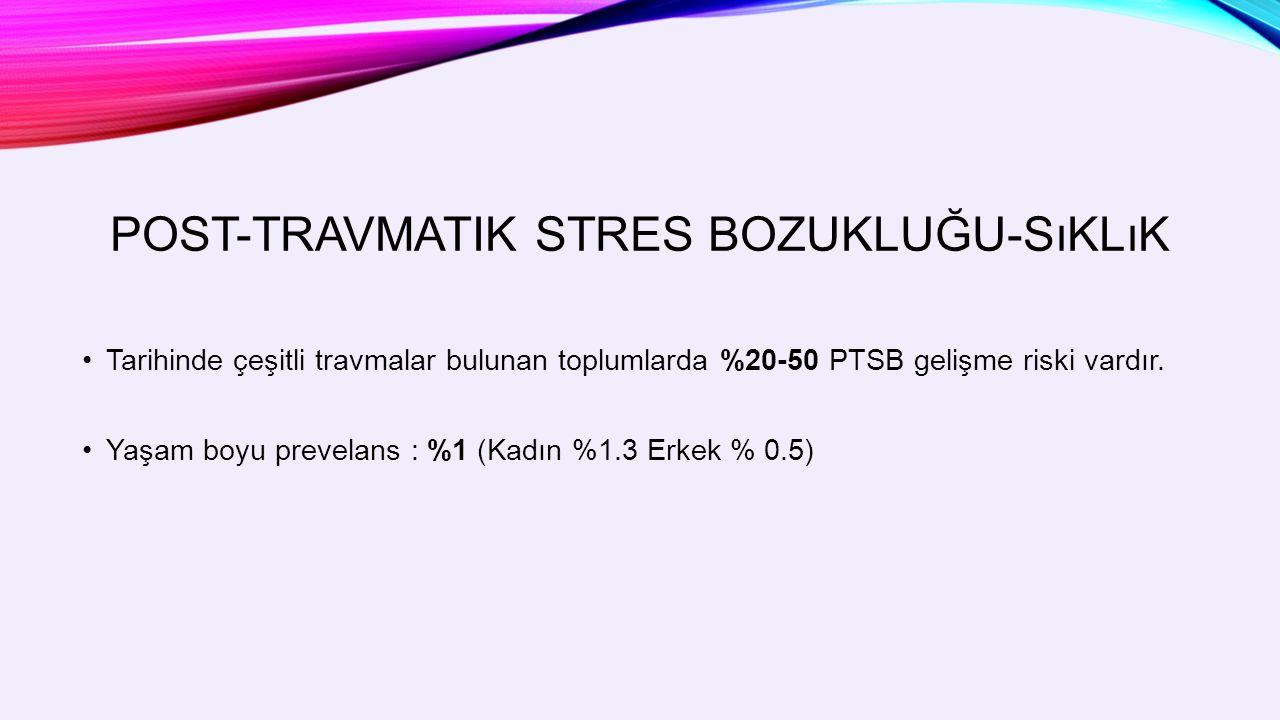 POST-TRAVMATIK STRES BOZUKLUĞU-SıKLıK Tarihinde çeşitli travmalar bulunan toplumlarda %20-50 PTSB gelişme riski vardır.