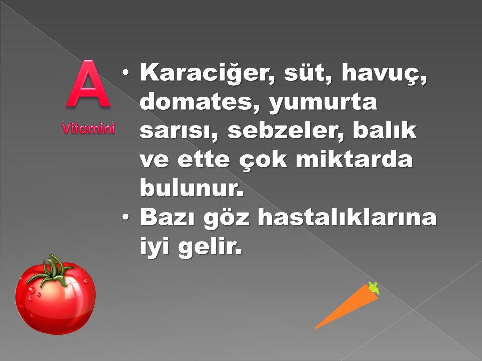 Karaciğer, süt, havuç, domates, yumurta sarısı, sebzeler, balık ve ette çok miktarda bulunur.