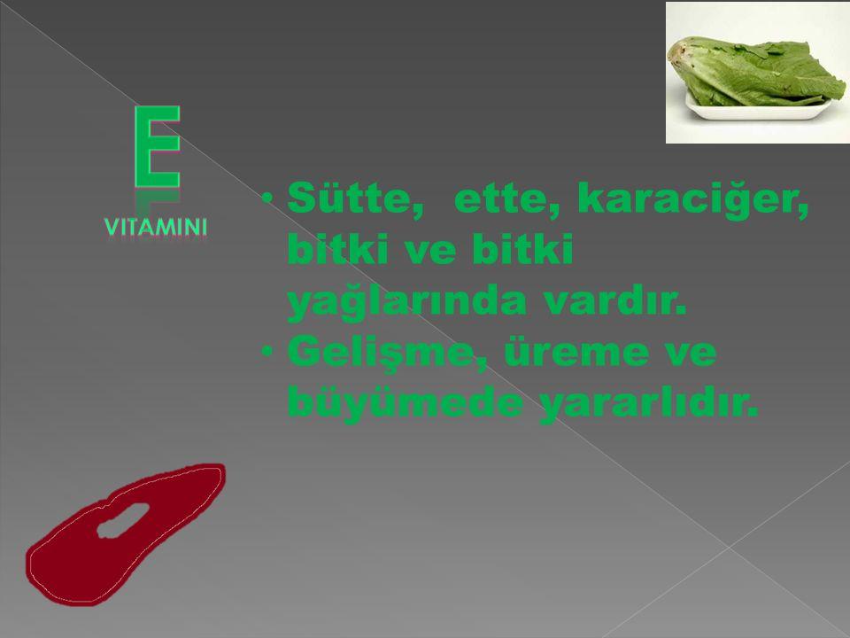 Sütte, ette, karaciğer, bitki ve bitki yağlarında vardır. Gelişme, üreme ve büyümede yararlıdır.