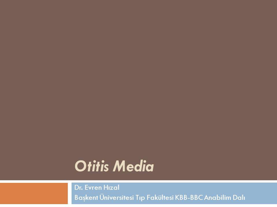 Otitis Media Dr. Evren Hızal Başkent Üniversitesi Tıp Fakültesi KBB-BBC Anabilim Dalı