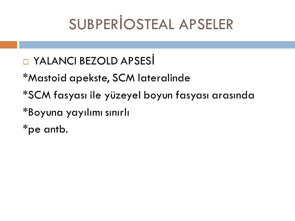 SUBPER İ OSTEAL APSELER  YALANCI BEZOLD APSES İ *Mastoid apekste, SCM lateralinde *SCM fasyası ile yüzeyel boyun fasyası arasında *Boyuna yayılımı sı