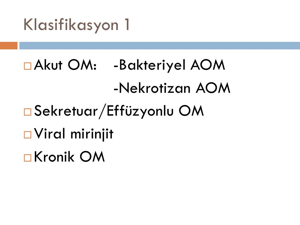Klasifikasyon 1  Akut OM:-Bakteriyel AOM -Nekrotizan AOM  Sekretuar/Effüzyonlu OM  Viral mirinjit  Kronik OM