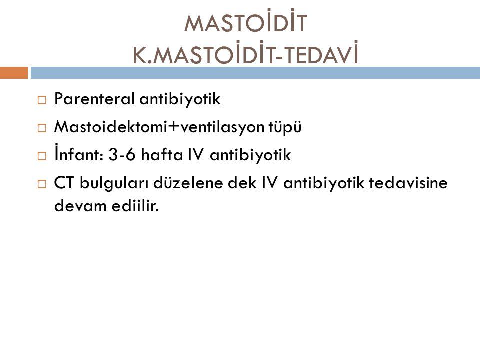 MASTO İ D İ T K.MASTO İ D İ T-TEDAV İ  Parenteral antibiyotik  Mastoidektomi+ventilasyon tüpü  İ nfant: 3-6 hafta IV antibiyotik  CT bulguları düz