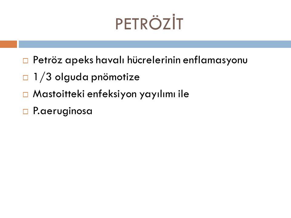 PETRÖZ İ T  Petröz apeks havalı hücrelerinin enflamasyonu  1/3 olguda pnömotize  Mastoitteki enfeksiyon yayılımı ile  P.aeruginosa