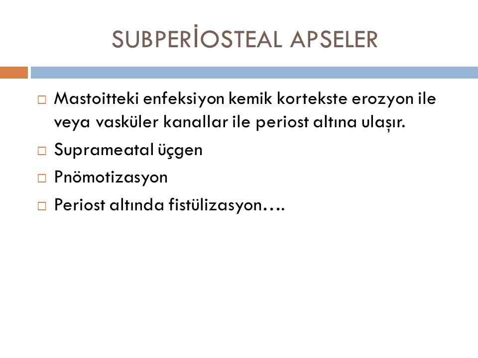 SUBPER İ OSTEAL APSELER  Mastoitteki enfeksiyon kemik kortekste erozyon ile veya vasküler kanallar ile periost altına ulaşır.  Suprameatal üçgen  P