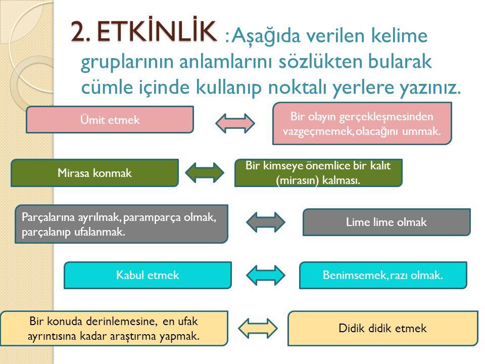 2. ETK İ NL İ K 2. ETK İ NL İ K : Aşa ğ ıda verilen kelime gruplarının anlamlarını sözlükten bularak cümle içinde kullanıp noktalı yerlere yazınız. Di