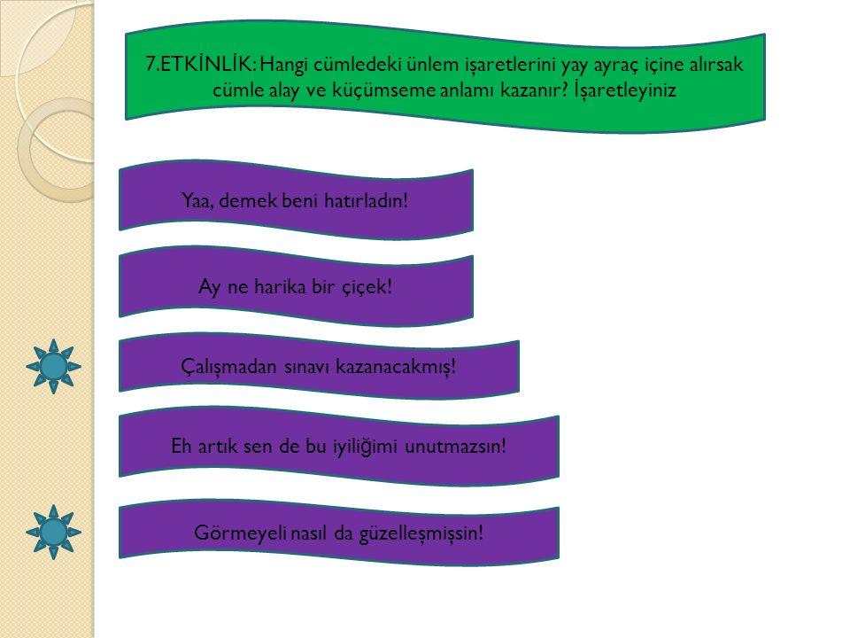 7.ETK İ NL İ K: Hangi cümledeki ünlem işaretlerini yay ayraç içine alırsak cümle alay ve küçümseme anlamı kazanır? İ şaretleyiniz Yaa, demek beni hatı