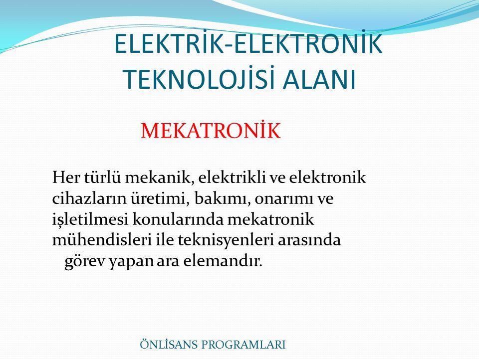 ELEKTRİK-ELEKTRONİK TEKNOLOJİSİ ALANI MEKATRONİK Her türlü mekanik, elektrikli ve elektronik cihazların üretimi, bakımı, onarımı ve işletilmesi konularında mekatronik mühendisleri ile teknisyenleri arasında görev yapan ara elemandır.