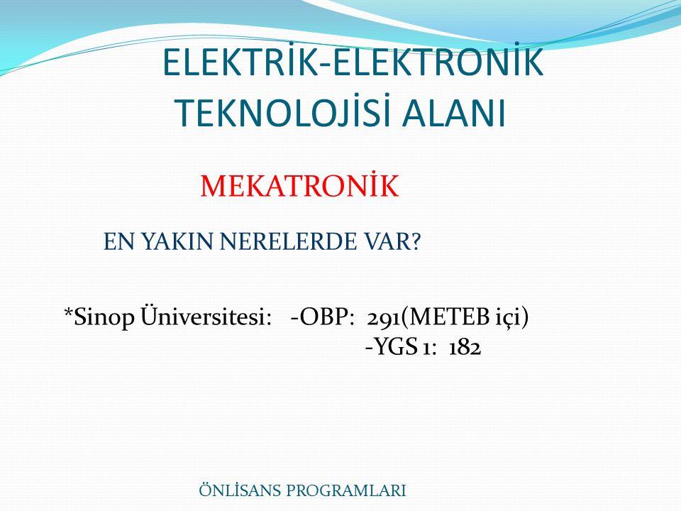 ELEKTRİK-ELEKTRONİK TEKNOLOJİSİ ALANI MEKATRONİK *Sinop Üniversitesi: -OBP: 291(METEB içi) -YGS 1: 182 EN YAKIN NERELERDE VAR.