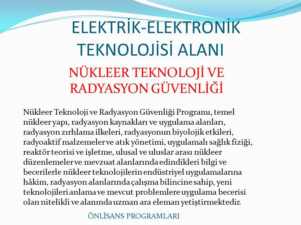 ELEKTRİK-ELEKTRONİK TEKNOLOJİSİ ALANI NÜKLEER TEKNOLOJİ VE RADYASYON GÜVENLİĞİ Nükleer Teknoloji ve Radyasyon Güvenliği Programı, temel nükleer yapı, radyasyon kaynakları ve uygulama alanları, radyasyon zırhlama ilkeleri, radyasyonun biyolojik etkileri, radyoaktif malzemeler ve atık yönetimi, uygulamalı sağlık fiziği, reaktör teorisi ve işletme, ulusal ve uluslar arası nükleer düzenlemeler ve mevzuat alanlarında edindikleri bilgi ve becerilerle nükleer teknolojilerin endüstriyel uygulamalarına hâkim, radyasyon alanlarında çalışma bilincine sahip, yeni teknolojileri anlama ve mevcut problemlere uygulama becerisi olan nitelikli ve alanında uzman ara eleman yetiştirmektedir.