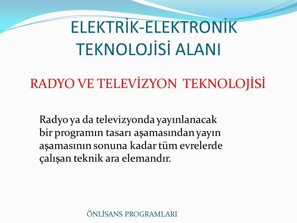ELEKTRİK-ELEKTRONİK TEKNOLOJİSİ ALANI RADYO VE TELEVİZYON TEKNOLOJİSİ Radyo ya da televizyonda yayınlanacak bir programın tasarı aşamasından yayın aşamasının sonuna kadar tüm evrelerde çalışan teknik ara elemandır.