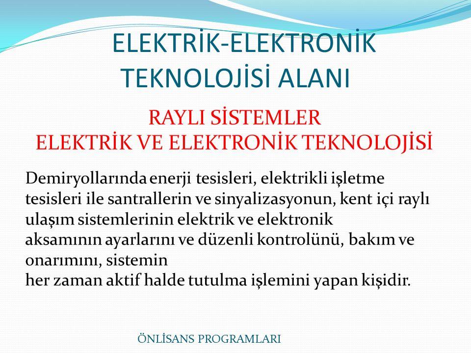 ELEKTRİK-ELEKTRONİK TEKNOLOJİSİ ALANI RAYLI SİSTEMLER ELEKTRİK VE ELEKTRONİK TEKNOLOJİSİ Demiryollarında enerji tesisleri, elektrikli işletme tesisleri ile santrallerin ve sinyalizasyonun, kent içi raylı ulaşım sistemlerinin elektrik ve elektronik aksamının ayarlarını ve düzenli kontrolünü, bakım ve onarımını, sistemin her zaman aktif halde tutulma işlemini yapan kişidir.
