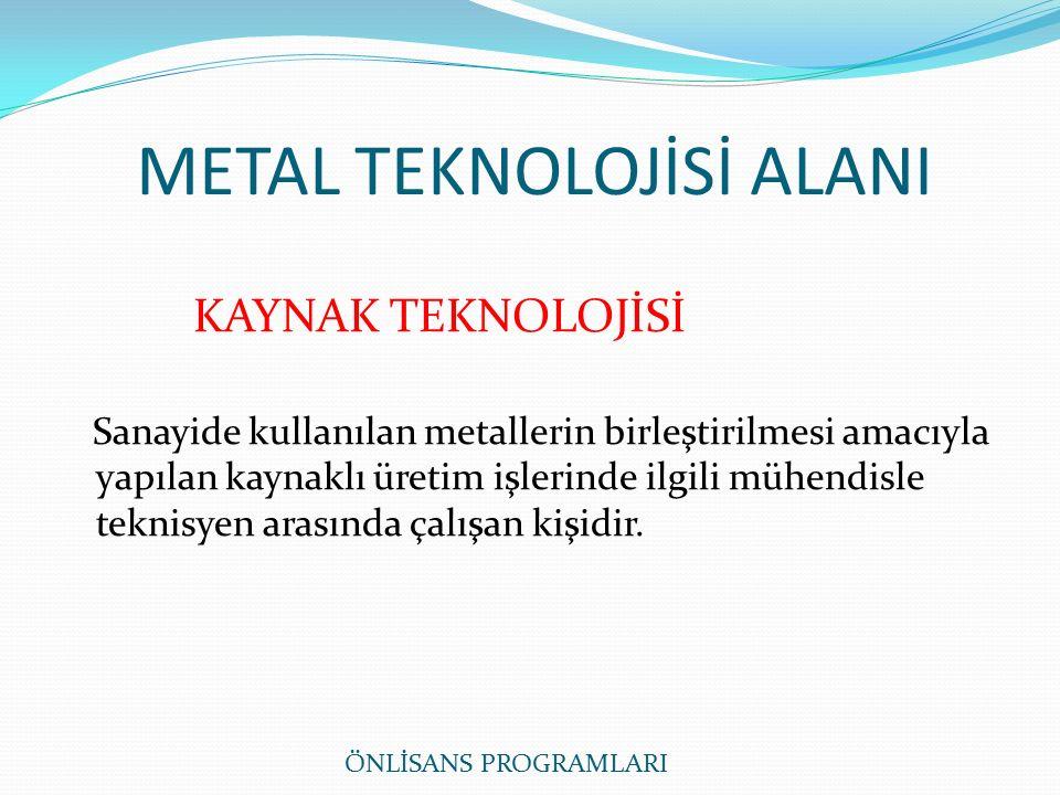 METAL TEKNOLOJİSİ ALANI KAYNAK TEKNOLOJİSİ Sanayide kullanılan metallerin birleştirilmesi amacıyla yapılan kaynaklı üretim işlerinde ilgili mühendisle teknisyen arasında çalışan kişidir.