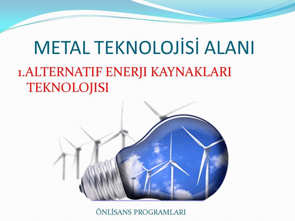 METAL TEKNOLOJİSİ ALANI 1.ALTERNATIF ENERJI KAYNAKLARI TEKNOLOJISI ÖNLİSANS PROGRAMLARI