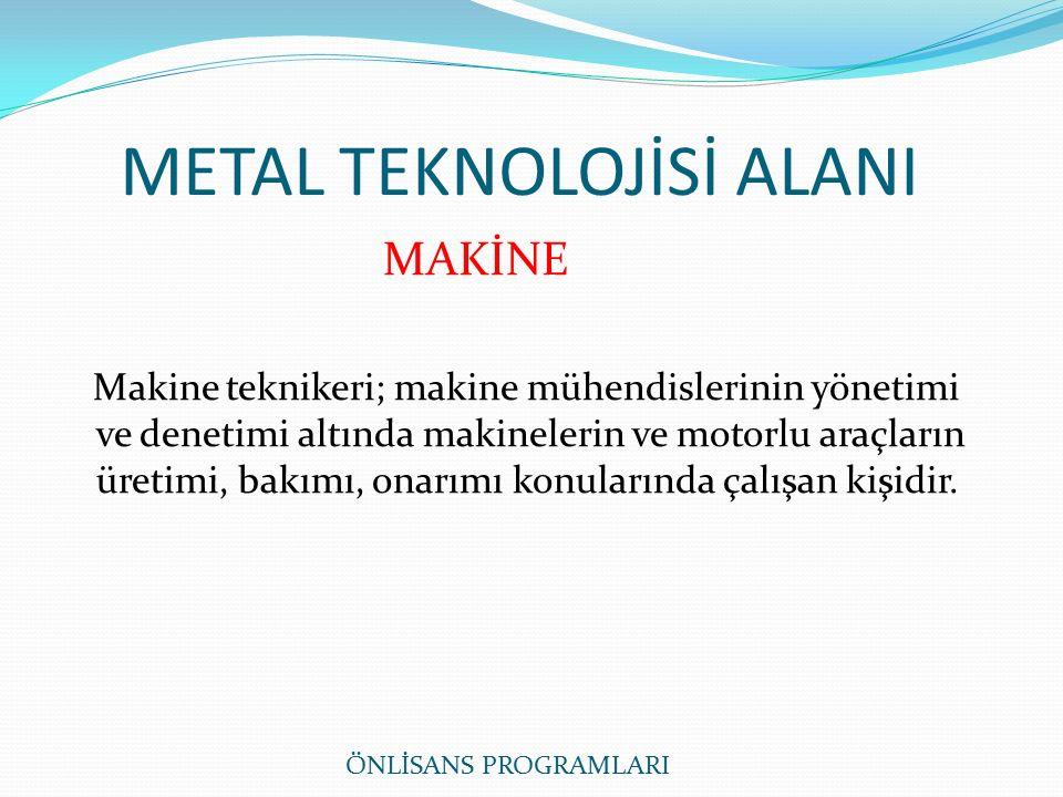 METAL TEKNOLOJİSİ ALANI MAKİNE Makine teknikeri; makine mühendislerinin yönetimi ve denetimi altında makinelerin ve motorlu araçların üretimi, bakımı, onarımı konularında çalışan kişidir.