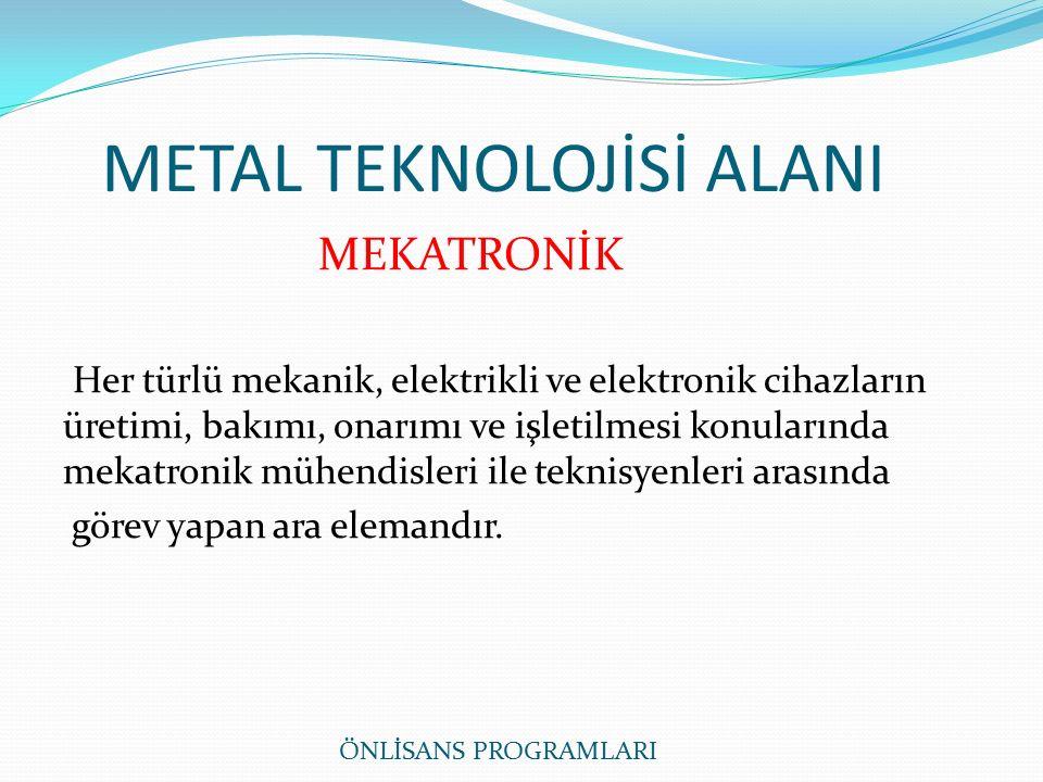 METAL TEKNOLOJİSİ ALANI MEKATRONİK Her türlü mekanik, elektrikli ve elektronik cihazların üretimi, bakımı, onarımı ve işletilmesi konularında mekatronik mühendisleri ile teknisyenleri arasında görev yapan ara elemandır.