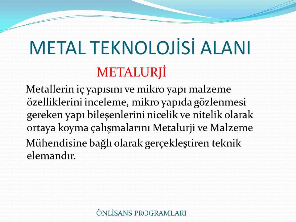 METAL TEKNOLOJİSİ ALANI METALURJİ Metallerin iç yapısını ve mikro yapı malzeme özelliklerini inceleme, mikro yapıda gözlenmesi gereken yapı bileşenlerini nicelik ve nitelik olarak ortaya koyma çalışmalarını Metalurji ve Malzeme Mühendisine bağlı olarak gerçekleştiren teknik elemandır.