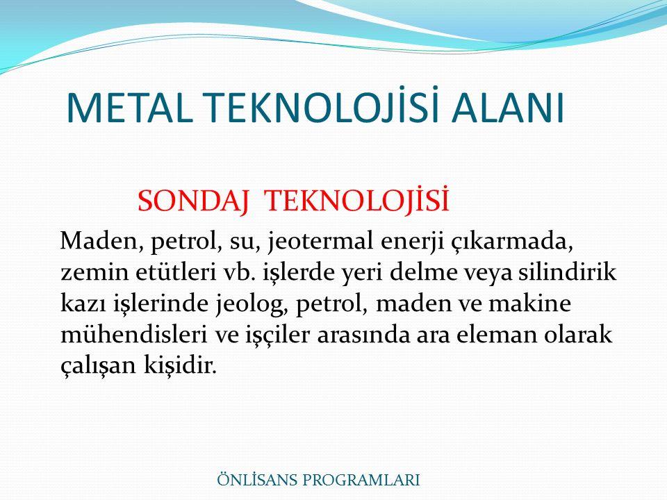 METAL TEKNOLOJİSİ ALANI ÖNLİSANS PROGRAMLARI SONDAJ TEKNOLOJİSİ Maden, petrol, su, jeotermal enerji çıkarmada, zemin etütleri vb.
