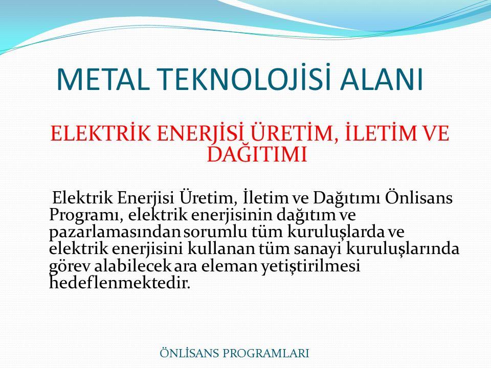 METAL TEKNOLOJİSİ ALANI ELEKTRİK ENERJİSİ ÜRETİM, İLETİM VE DAĞITIMI Elektrik Enerjisi Üretim, İletim ve Dağıtımı Önlisans Programı, elektrik enerjisinin dağıtım ve pazarlamasından sorumlu tüm kuruluşlarda ve elektrik enerjisini kullanan tüm sanayi kuruluşlarında görev alabilecek ara eleman yetiştirilmesi hedeflenmektedir.